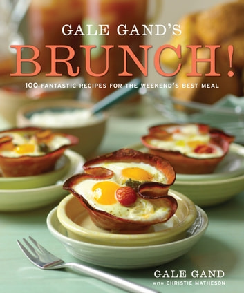 Gale Gand's Brunch! - 100 Fantastic Recipes for the Weekend's Best Meal ebook by Gale Gand,Christie Matheson