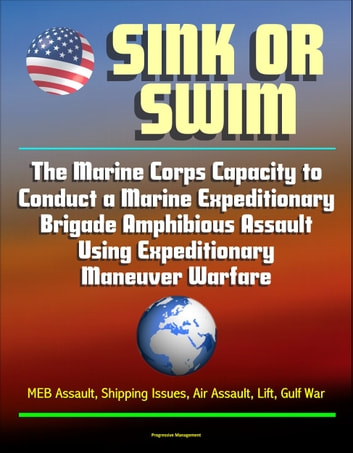 Sink or Swim: The Marine Corps Capacity to Conduct a Marine Expeditionary Brigade Amphibious Assault Using Expeditionary Maneuver Warfare - MEB Assault, Shipping Issues, Air Assault, Lift, Gulf War ebook by Progressive Management
