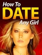 How to Date Any Girl ebook by Eric Spencer