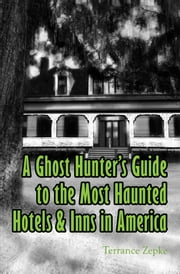 A Ghost Hunter's Guide to the Most Haunted Hotels & Inns in America ebook by Terrance Zepke