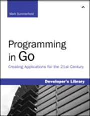 Programming in Go - Creating Applications for the 21st Century ebook by Mark Summerfield