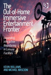 The Out-of-Home Immersive Entertainment Frontier - Expanding Interactive Boundaries in Leisure Facilities ebook by Mr Kevin Williams,Mr Michael Mascioni