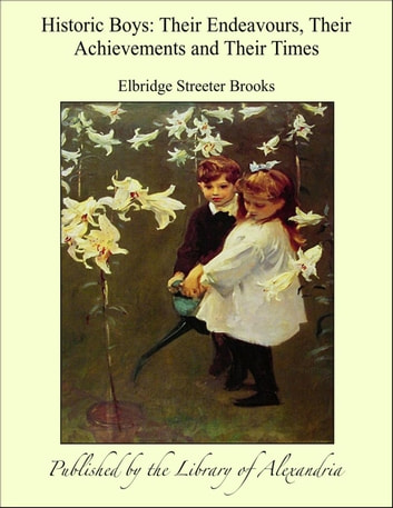 Historic Boys: Their Endeavours, Their Achievements and Their Times ebook by Elbridge Streeter Brooks