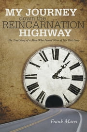 My Journey down the Reincarnation Highway - The True Story of a Man Who Found Nine of His Past Lives ebook by Frank Mares