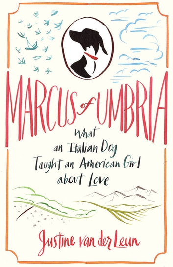 Marcus of Umbria - What an Italian Dog Taught an American Girl about Love ebook by Justine van der Leun