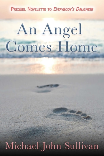 An Angel Comes Home - The Prequel Novelette to EVERYBODY'S DAUGHTER ebook by Michael John Sullivan