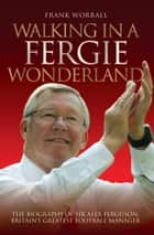 Walking in a Fergie Wonderland - The Biography of Sir Alex Ferguson, Britain's Greatest Football Manager ebook by Frank Worrall