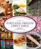 Portland, Oregon Chef's Table - Extraordinary Recipes from the City of Roses ebook by Laurie Wolf
