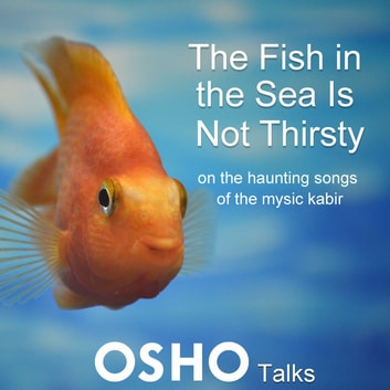The Fish in the Sea Is Not Thirsty - on the haunting songs of the mystic Kabir audiobook by OSHO