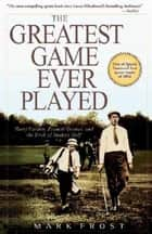 Greatest Game Ever Played, The - Harry Vardon, Francis Ouimet, and the Birth of Modern Golf ebook by Mark Frost