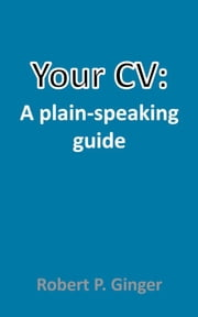 Your CV: A plain-speaking guide ebook by Ginger, Robert