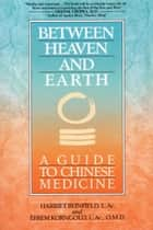 Between Heaven and Earth - A Guide to Chinese Medicine ebook by Harriet Beinfield, Efrem Korngold