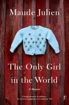 The Only Girl in the World - A Memoir ebook by Maude Julien, Ursula Gauthier, Adriana Hunter