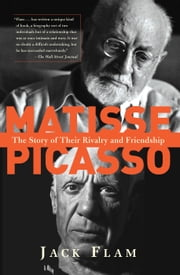 Matisse and Picasso - The Story of Their Rivalry and Friendship ebook by Jack Flam