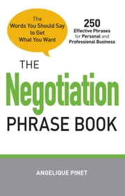 The Negotiation Phrase Book: The Words You Should Say to Get What You Want ebook by Pinet, Angelique