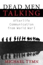 Dead Men Talking: Afterlife Communication from World War I ebook by Michael Tymn