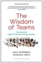 The Wisdom of Teams - Creating the High-Performance Organization eBook by Jon R. Katzenbach, Douglas K. Smith