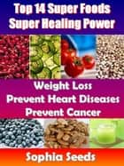 Top 14 Super Foods - Super Healing Power - Weight Loss, Prevent Heart Diseases, Prevent Cancer - Superfood ebook by Sophia Seeds