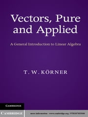 Vectors, Pure and Applied - A General Introduction to Linear Algebra ebook by T. W. Körner