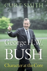 George H. W. Bush - Character at the Core ebook by Curt Smith