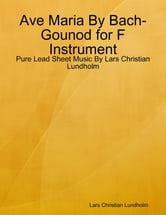 Ave Maria By Bach-Gounod for F Instrument - Pure Lead Sheet Music By Lars Christian Lundholm ebook by Lars Christian Lundholm