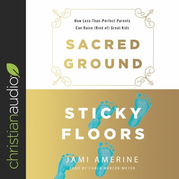 Sacred Ground, Sticky Floors - How Less-Than-Perfect Parents Can Raise (Kind of) Great Kids audiobook by Jami Amerine