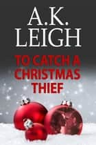 To Catch A Christmas Thief ebook by A.K. Leigh
