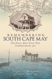 Remembering South Cape May - The Jersey Shore Town that Vanished into the Sea ebook by Joseph G. Burcher,Robert Kenselaar