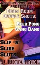 Dorm Room Double Shots: Beer Pong Gang Bang & Slip-N-Slide Sluts ebook by Julieta Hyde