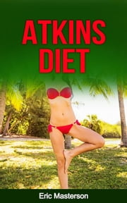 Atkins Diet - The Complete Atkins Diet Guide ebook by Dr. Eric Masterson