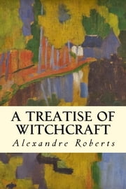A Treatise of Witchcraft ebook by Alexandre Roberts