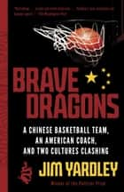 Brave Dragons - A Chinese Basketball Team, an American Coach, and Two Cultures Clashing ebook by Jim Yardley