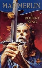 Mad Merlin ebook by J. Robert King