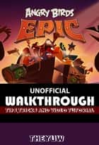 Angry Birds Epic Unofficial Walkthrough, Tips, Tricks, & Video Tutorials ebook by The Yuw