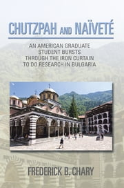 CHUTZPAH AND NAÏVETÉ - AN AMERICAN GRADUATE STUDENT BURSTS THROUGH THE IRON CURTAIN TO DO RESEARCH IN BULGARIA ebook by Frederick B. Chary