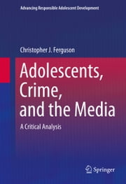 Adolescents, Crime, and the Media - A Critical Analysis ebook by Christopher J Ferguson