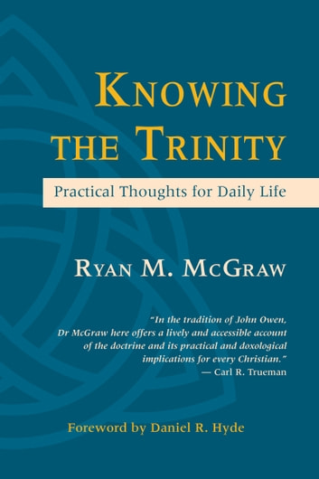 Knowing the Trinity: Practical Thoughts for Daily Life ebook by Ryan McGraw