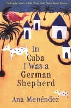 In Cuba I Was a German Shepherd ebook by Ana Menéndez