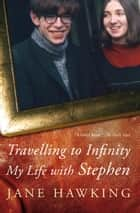 Travelling to Infinity - My life with Stephen ebook by Jane Hawking