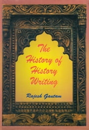 The History of History Writing - 100% Pure Adrenaline ebook by Rajesh Gautam