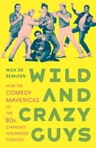 Wild and Crazy Guys - How the Comedy Mavericks of the '80s Changed Hollywood Forever ebook by Nick de Semlyen