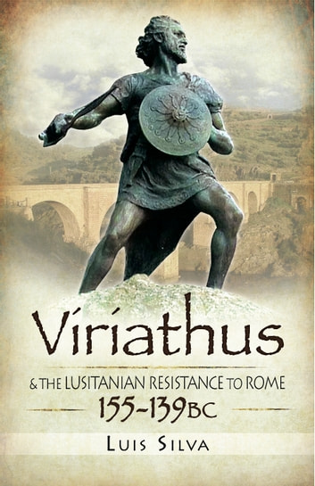 Viriathus - and the Lusitanian Resistance to Rome 155-139 BC ebook by Luis Silva