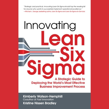 Innovating Lean Six Sigma: A Strategic Guide to Deploying the World's Most Effective Business Improvement Process audiobook by Kimberly Watson-Hemphill,Kristine Nissen Bradley