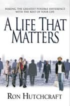 A Life That Matters - Making the Greatest Possible Difference with the Rest of Your Life ebook by Ron Hutchcraft