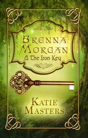 Brenna Morgan and the Iron Key ebook by Katie Masters
