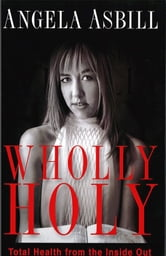 Wholly Holy - Total Health From the Inside Out--Body, Mind and Spirit ebook by Angela Asbill