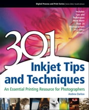 301 Inkjet Tips and techniques - An Essential Printing Resource for Photographers ebook by Andrew Darlow