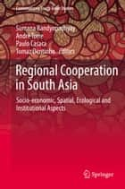 Regional Cooperation in South Asia - Socio-economic, Spatial, Ecological and Institutional Aspects ebook by Sumana Bandyopadhyay, André Torre, Paulo Casaca,...