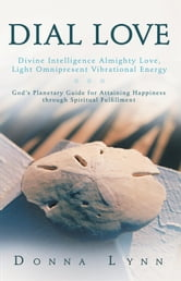 DIAL LOVE: Divine Intelligence Almighty Love, Light Omnipresent Vibrational Energy - God's Planetary Guide for Attaining Happiness through Spiritual Fulfillment ebook by Donna Lynn