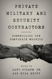 Private Military and Security Contractors - Controlling the Corporate Warrior ebook by Gary Schaub Jr.,Ryan Kelty